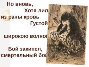 Но вновь, Хотя лила из раны кровь Густой, широкою волной, Бой закипел, смерт
