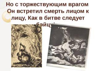Но с торжествующим врагом Он встретил смерть лицом к лицу, Как в битве следуе