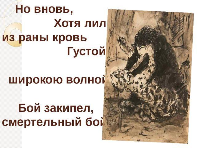 Но вновь, Хотя лила из раны кровь Густой, широкою волной, Бой закипел, смерт...