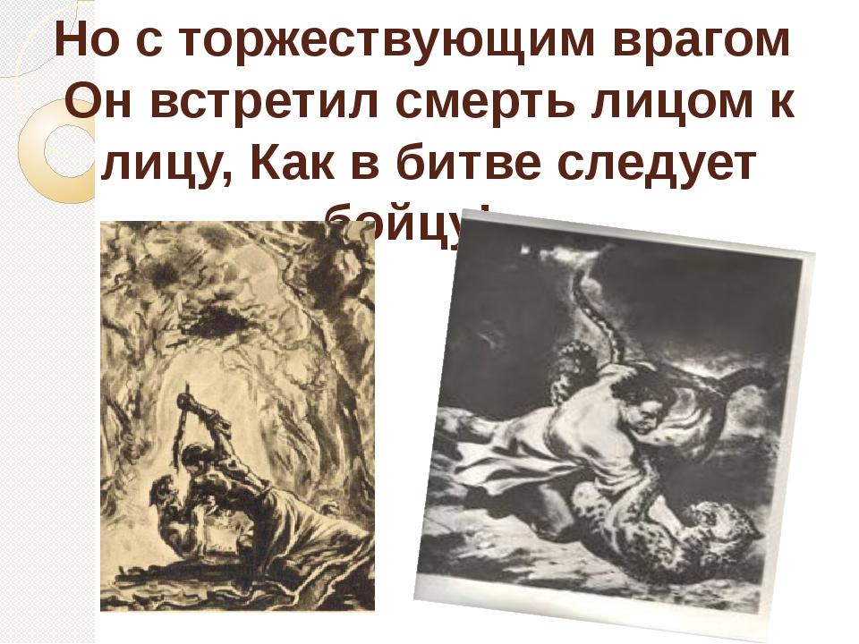 Но с торжествующим врагом Он встретил смерть лицом к лицу, Как в битве следуе...
