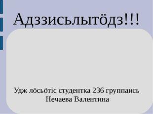 Адззисьлытöдз!!! Удж лöсьöтiс студентка 236 группаись Нечаева Валентина