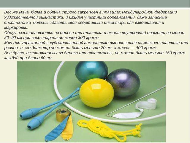 Вес же мяча, булав и обруча строго закреплен в правилах международной федерац...