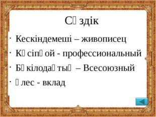 Сөздік Кескіндемеші – живописец Кәсіпқой - профессиональный Бүкілодақтық –