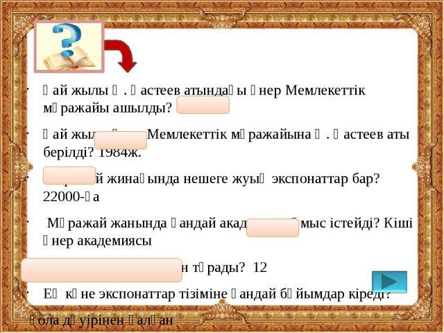 Қай жылы Ә. Қастеев атындағы өнер Мемлекеттік мұражайы ашылды? 1976ж. Қай жы...