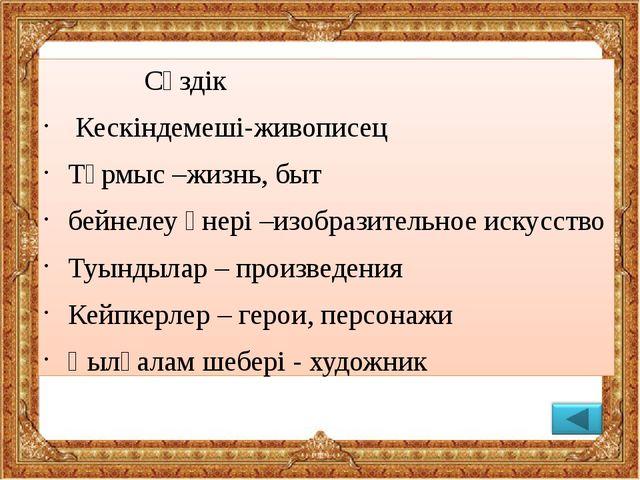 Сөздік               Сөздік  Кескіндемеші-живописец Тұрмыс –жизнь, быт бе...