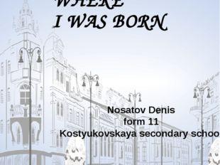 THE PLACE WHERE I WAS BORN Nosatov Denis form 11 Kostyukovskaya secondary sc