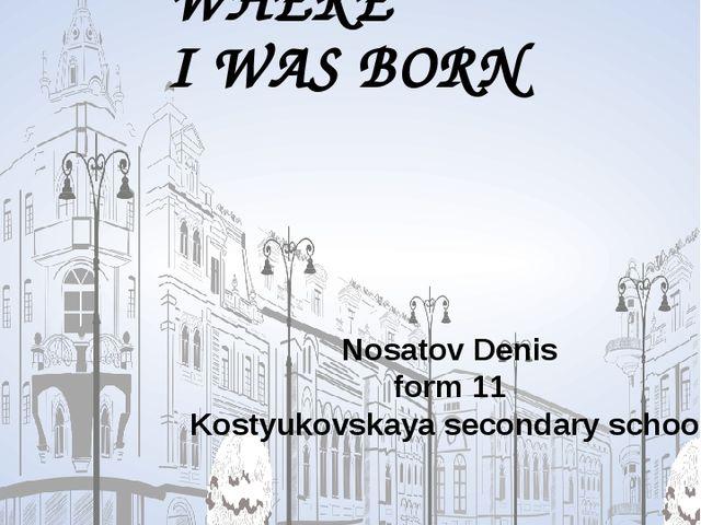 THE PLACE WHERE I WAS BORN Nosatov Denis form 11 Kostyukovskaya secondary sc...