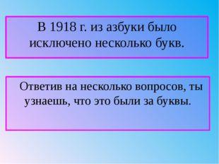 В 1918 г. из азбуки было исключено несколько букв. Ответив на несколько вопро