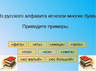 «зело» «омега» «кси» «ять» «ижица» «пси» «фита» Из русского алфавита исчезли