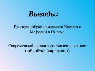 Выводы: Русскую азбуку придумали Кирилл и Мефодий в IX веке. Современный алфа