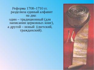 Реформа 1708–1710гг. разделила единый алфавит на два: один– традиционный (д