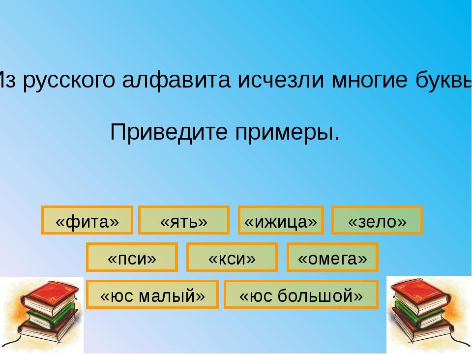 «зело» «омега» «кси» «ять» «ижица» «пси» «фита» Из русского алфавита исчезли...