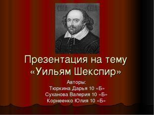Презентация на тему «Уильям Шекспир» Авторы: Тюркина Дарья 10 «Б» Суханова Ва