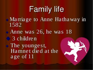 Family life  Marriage to Anne Hathaway in 1582  Anne was 26, he was 18  3