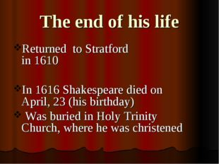 The end of his life Returned to Stratford in 1610 In 1616 Shakespeare died on