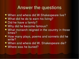 Answer the questions When and where did W.Shakespeare live? What did he do to