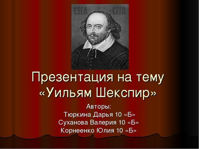 Презентация на тему «Уильям Шекспир» Авторы: Тюркина Дарья 10 «Б» Суханова Ва...