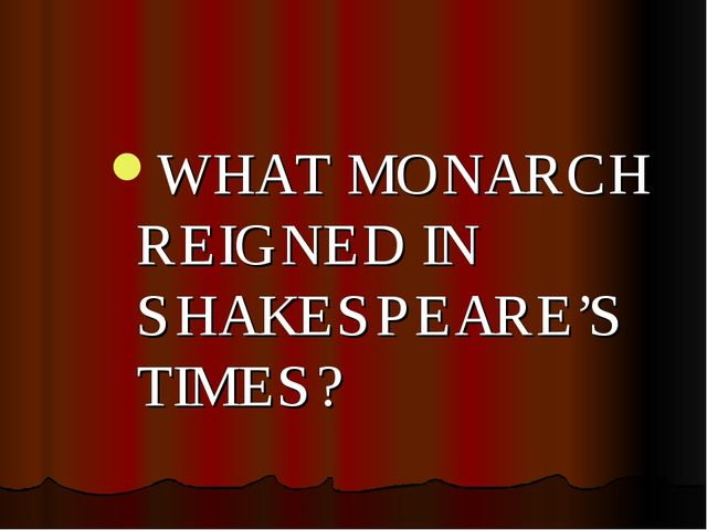 WHAT MONARCH REIGNED IN SHAKESPEARE'S TIMES?