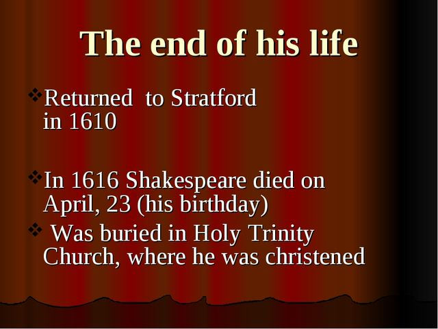 The end of his life Returned to Stratford in 1610 In 1616 Shakespeare died on...