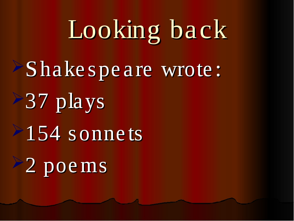Looking back Shakespeare wrote: 37 plays 154 sonnets 2 poems