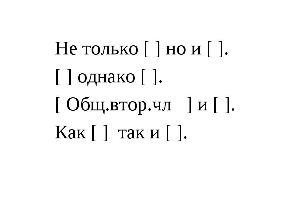 Не только[] но и[].  [] однако[]. [Общ.втор.чл ]и[]. Как [] так...