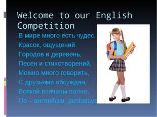 Welcome to our English Competition В мире много есть чудес, Красок, ощущений.
