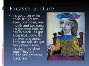 Picasso picture It's got a big white head. It's got two eyes, one nose, one m