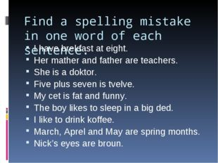 Find a spelling mistake in one word of each sentence. I have brekfast at eigh