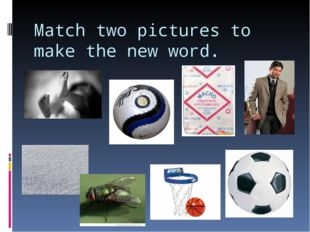 Match two pictures to make the new word.