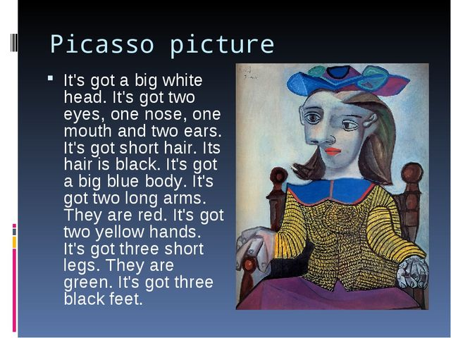 Picasso picture It's got a big white head. It's got two eyes, one nose, one m...