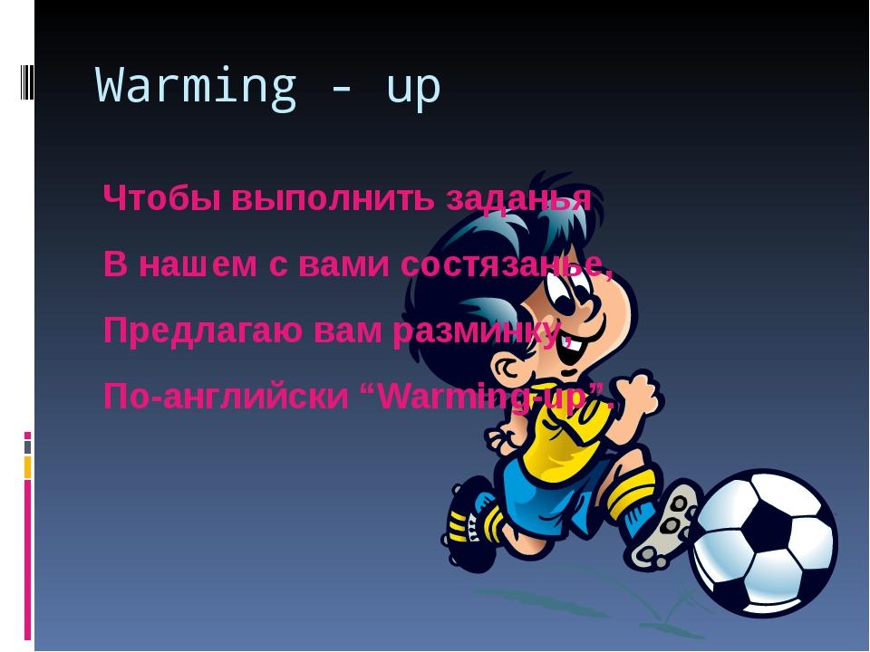 Warming - up Чтобы выполнить заданья В нашем с вами состязанье, Предлагаю вам...