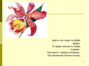 * Цветы, как люди, на добро щедры И, щедро нежность людям отдавая, Они цветут