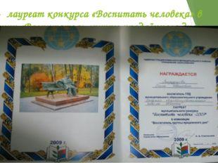 2009г - лауреат конкурса «Воспитать человека» в номинации «Воспитатель групп