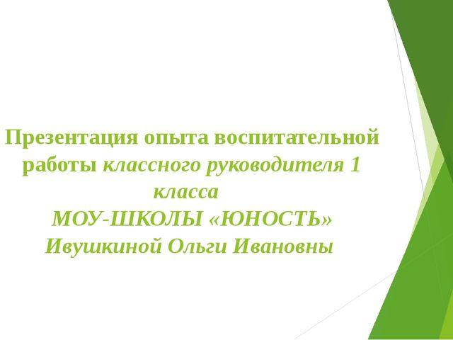 Презентация опыта воспитательной работы классного руководителя 1 класса МОУ-Ш...