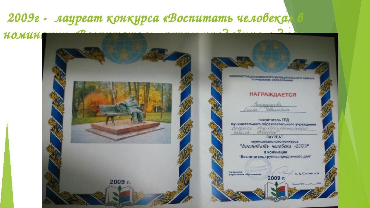 2009г - лауреат конкурса «Воспитать человека» в номинации «Воспитатель групп...