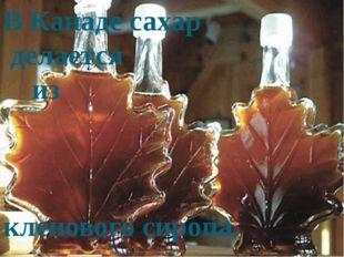 В Канаде сахар делается из кленового сиропа.