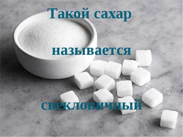 Такой сахар называется свекловичный