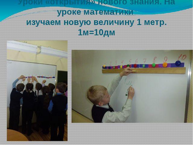 Уроки «открытия» нового знания. На уроке математики изучаем новую величину 1...