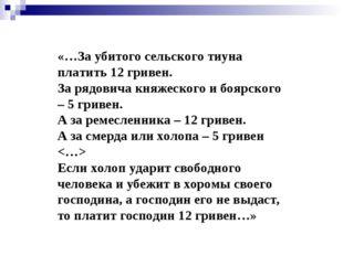 «…За убитого сельского тиуна платить 12 гривен. За рядовича княжеского и бояр