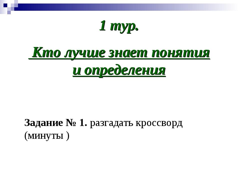 1 тур. Кто лучше знает понятия и определения Задание № 1. разгадать кроссворд...
