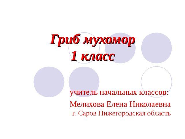 Гриб мухомор 1 класс учитель начальных классов: Мелихова Елена Николаевна г....
