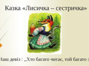 Казка «Лисичка – сестричка» Наш девіз : ,,Хто багато читає, той багато знає''
