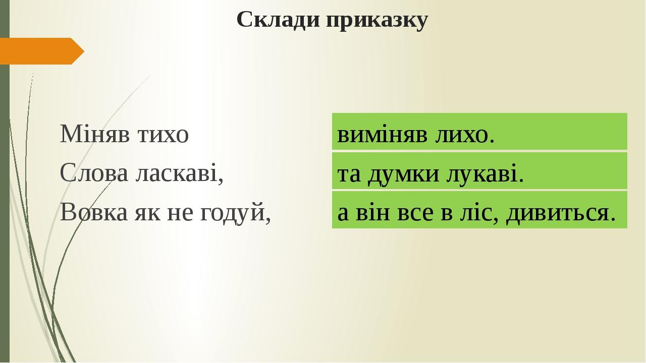 Склади приказку Міняв тихо та думки лукаві. Слова ласкаві, а він все в ліс, д...