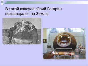 В такой капсуле Юрий Гагарин возвращался на Землю