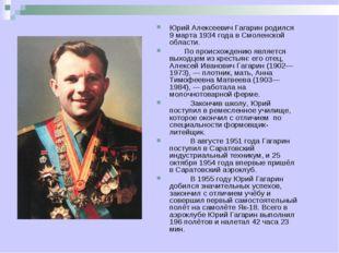 Юрий Алексеевич Гагарин родился 9 марта 1934 года в Смоленской области. По пр