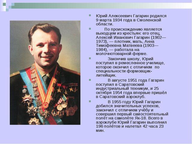 Юрий Алексеевич Гагарин родился 9 марта 1934 года в Смоленской области. По пр...
