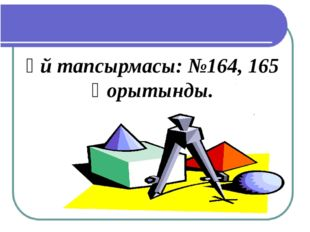 Үй тапсырмасы: №164, 165 Қорытынды.