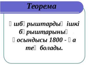 Теорема Үшбұрыштардың ішкі бұрыштарының қосындысы 1800 - қа тең болады. АА