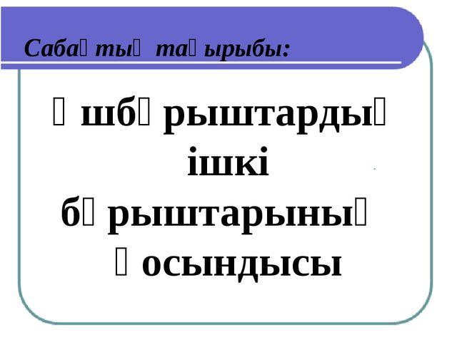 Сабақтың тақырыбы: Үшбұрыштардың ішкі бұрыштарының қосындысы