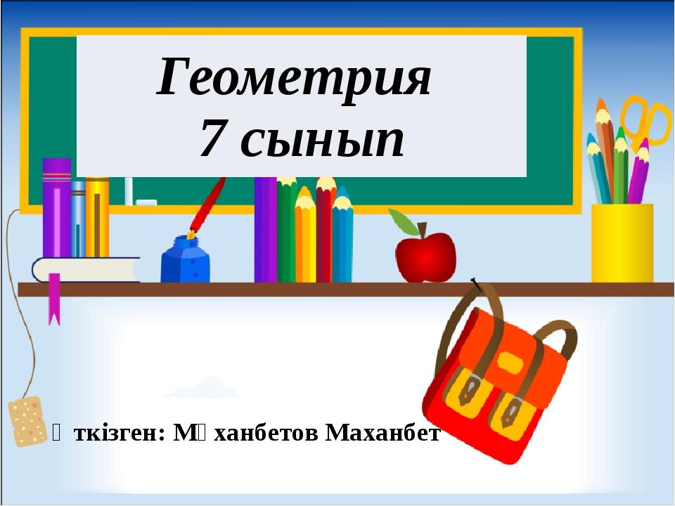 Өткізген: Мұханбетов Маханбет Геометрия 7сынып